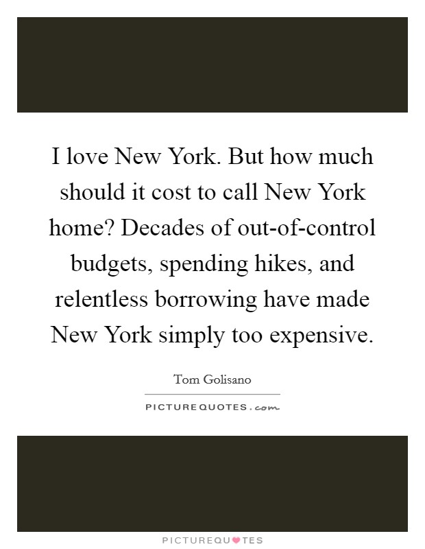 I love New York. But how much should it cost to call New York home? Decades of out-of-control budgets, spending hikes, and relentless borrowing have made New York simply too expensive Picture Quote #1