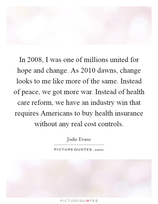 In 2008, I was one of millions united for hope and change. As 2010 dawns, change looks to me like more of the same. Instead of peace, we got more war. Instead of health care reform, we have an industry win that requires Americans to buy health insurance without any real cost controls Picture Quote #1