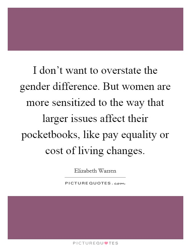 I don't want to overstate the gender difference. But women are more sensitized to the way that larger issues affect their pocketbooks, like pay equality or cost of living changes Picture Quote #1