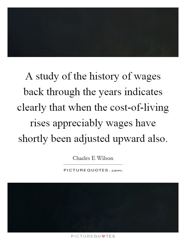 A study of the history of wages back through the years indicates clearly that when the cost-of-living rises appreciably wages have shortly been adjusted upward also Picture Quote #1