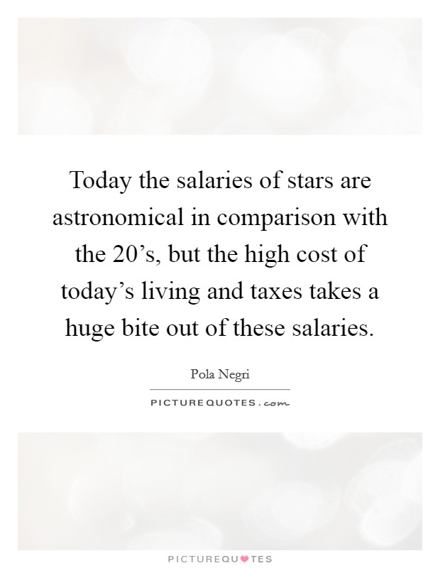 Today the salaries of stars are astronomical in comparison with the 20's, but the high cost of today's living and taxes takes a huge bite out of these salaries Picture Quote #1
