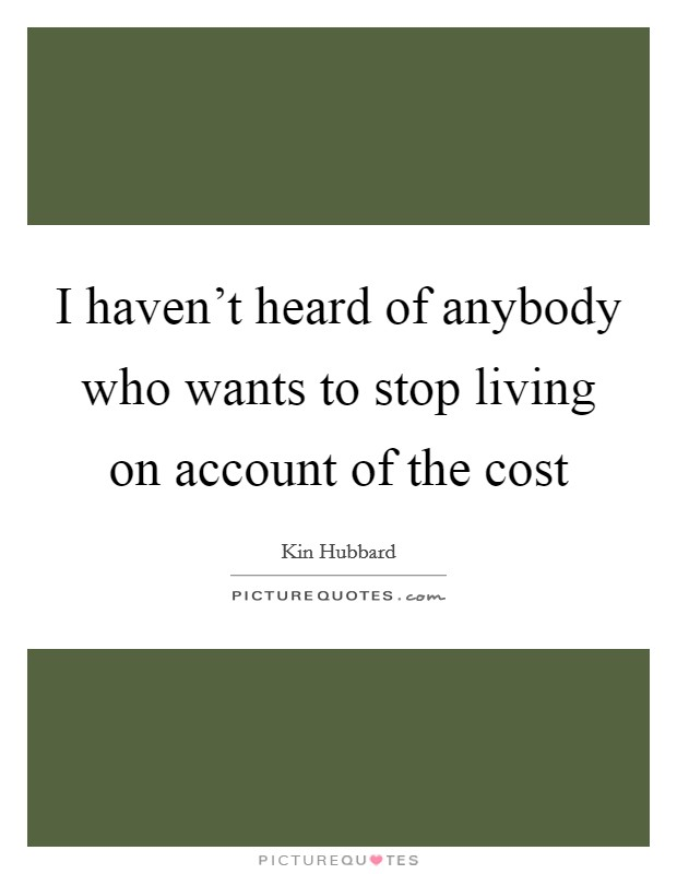 I haven't heard of anybody who wants to stop living on account of the cost Picture Quote #1