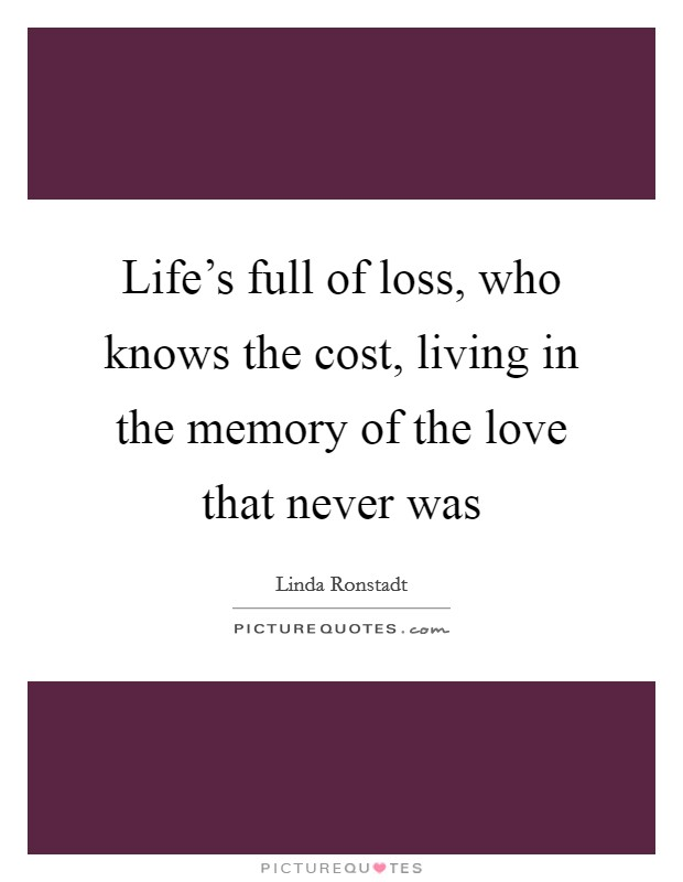 Life's full of loss, who knows the cost, living in the memory of the love that never was Picture Quote #1