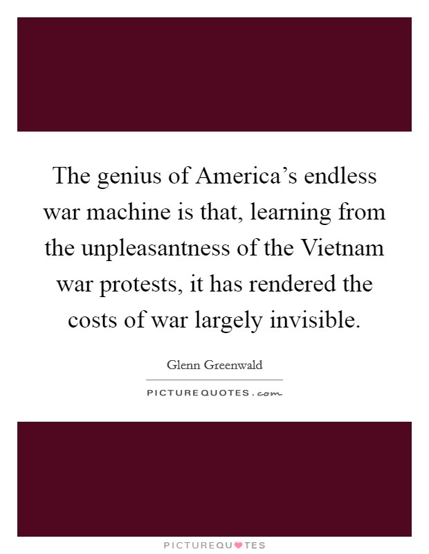 The genius of America's endless war machine is that, learning from the unpleasantness of the Vietnam war protests, it has rendered the costs of war largely invisible. Picture Quote #1