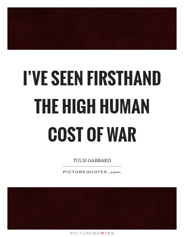 I've seen firsthand the high human cost of war Picture Quote #1