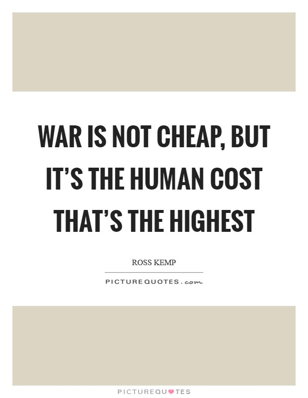 War is not cheap, but it's the human cost that's the highest Picture Quote #1