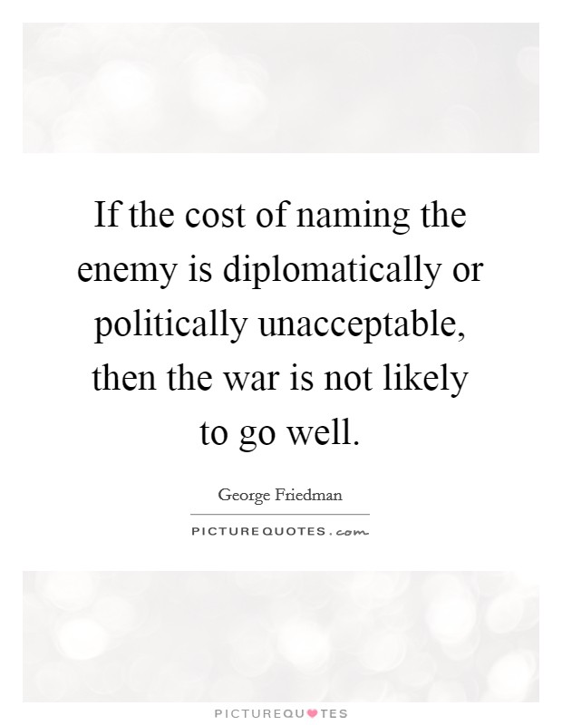 If the cost of naming the enemy is diplomatically or politically unacceptable, then the war is not likely to go well Picture Quote #1
