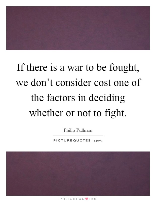 If there is a war to be fought, we don't consider cost one of the factors in deciding whether or not to fight Picture Quote #1