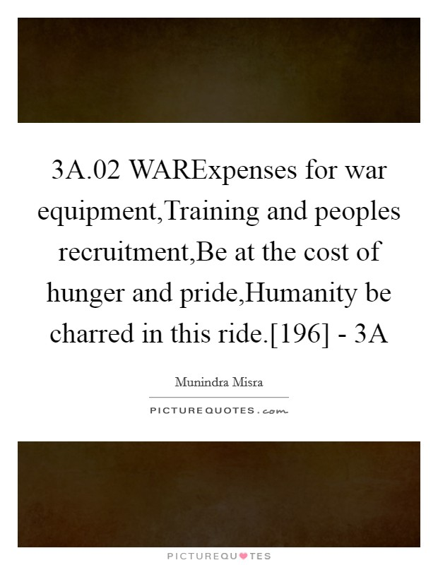 3A.02 WARExpenses for war equipment,Training and peoples recruitment,Be at the cost of hunger and pride,Humanity be charred in this ride.[196] - 3A Picture Quote #1
