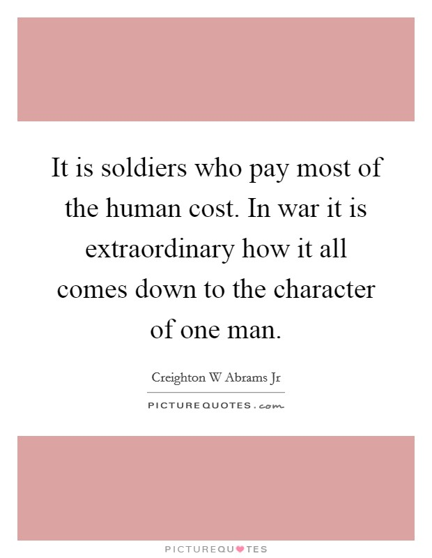 It is soldiers who pay most of the human cost. In war it is extraordinary how it all comes down to the character of one man Picture Quote #1