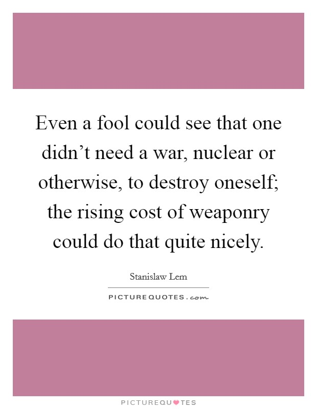 Even a fool could see that one didn't need a war, nuclear or otherwise, to destroy oneself; the rising cost of weaponry could do that quite nicely Picture Quote #1