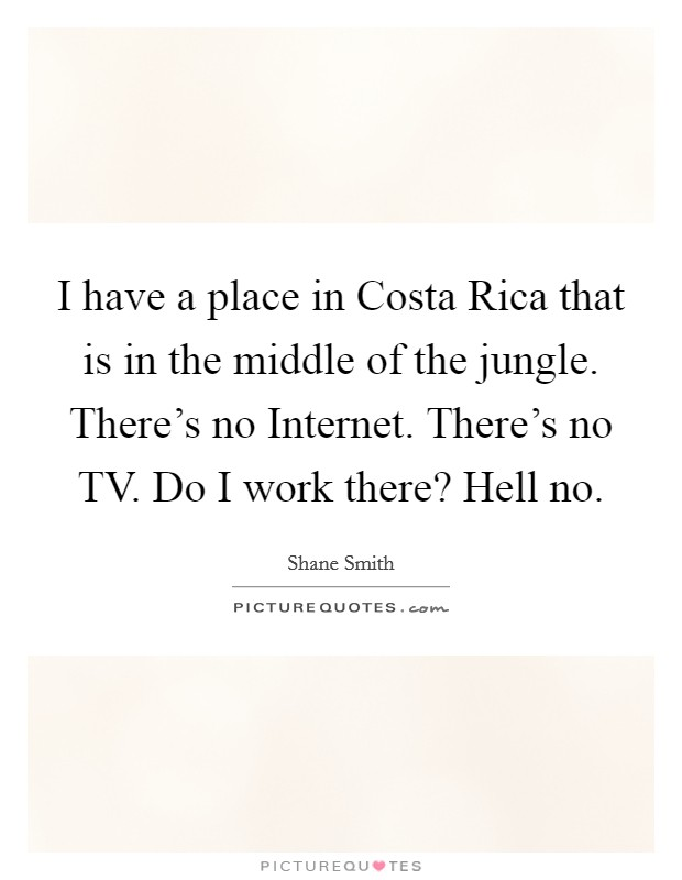 I have a place in Costa Rica that is in the middle of the jungle. There's no Internet. There's no TV. Do I work there? Hell no Picture Quote #1