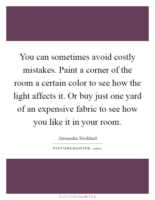 You can sometimes avoid costly mistakes. Paint a corner of the room a certain color to see how the light affects it. Or buy just one yard of an expensive fabric to see how you like it in your room Picture Quote #1