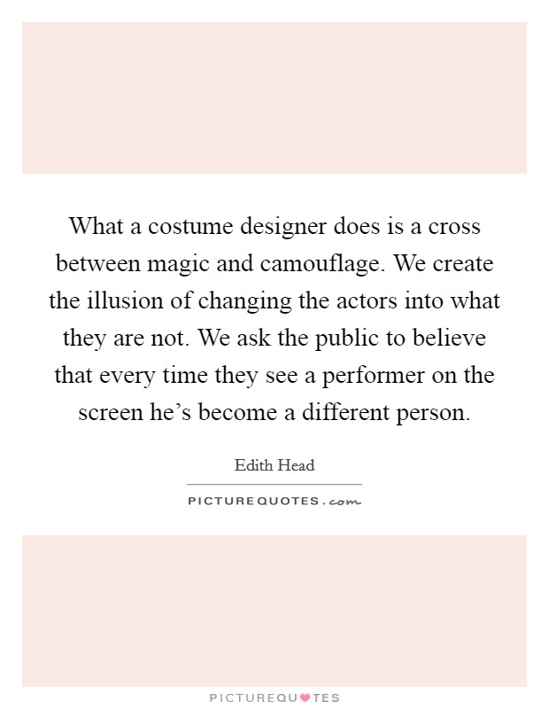 What a costume designer does is a cross between magic and camouflage. We create the illusion of changing the actors into what they are not. We ask the public to believe that every time they see a performer on the screen he's become a different person Picture Quote #1