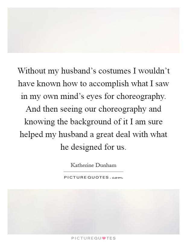 Without my husband's costumes I wouldn't have known how to accomplish what I saw in my own mind's eyes for choreography. And then seeing our choreography and knowing the background of it I am sure helped my husband a great deal with what he designed for us Picture Quote #1