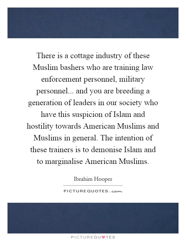 There is a cottage industry of these Muslim bashers who are training law enforcement personnel, military personnel... and you are breeding a generation of leaders in our society who have this suspicion of Islam and hostility towards American Muslims and Muslims in general. The intention of these trainers is to demonise Islam and to marginalise American Muslims Picture Quote #1