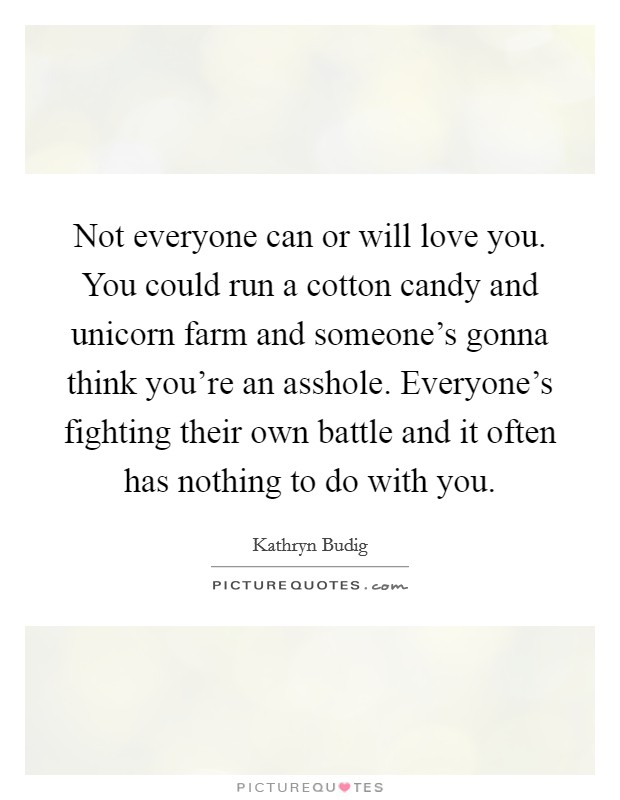 Not everyone can or will love you. You could run a cotton candy and unicorn farm and someone's gonna think you're an asshole. Everyone's fighting their own battle and it often has nothing to do with you Picture Quote #1