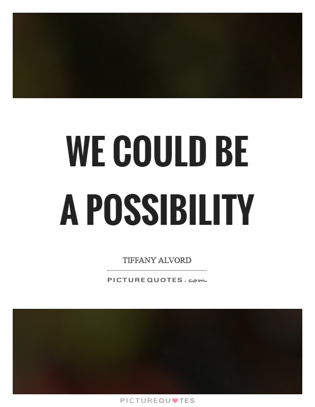 We could be a possibility Picture Quote #1