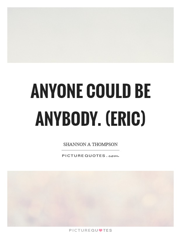 Anyone could be anybody. (Eric) Picture Quote #1