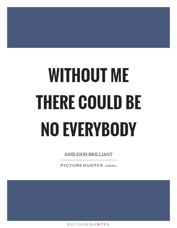 Without me there could be no everybody Picture Quote #1
