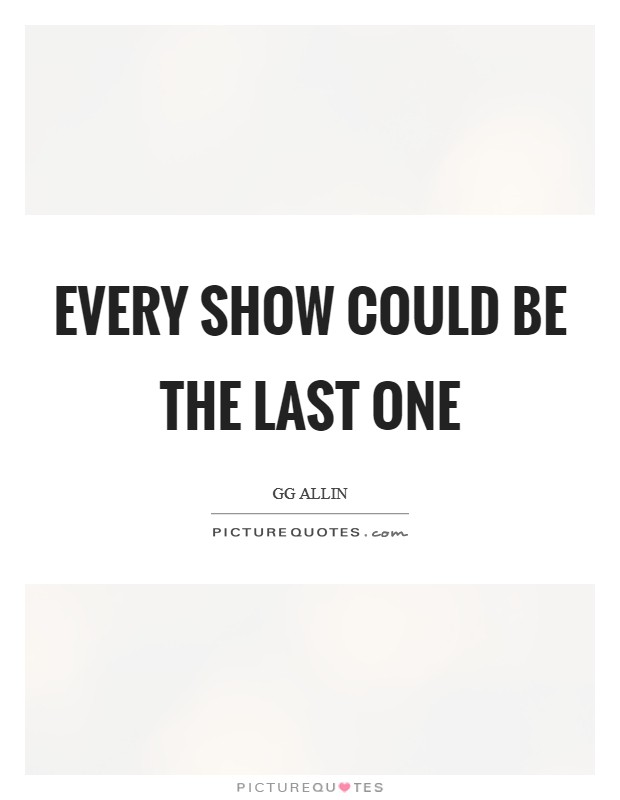 Every show could be the last one Picture Quote #1