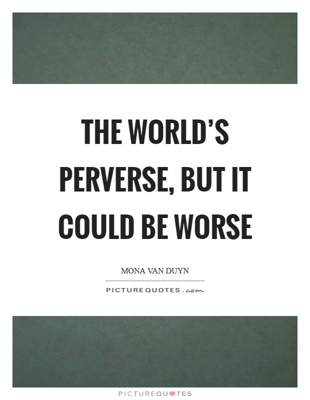The world's perverse, but it could be worse Picture Quote #1