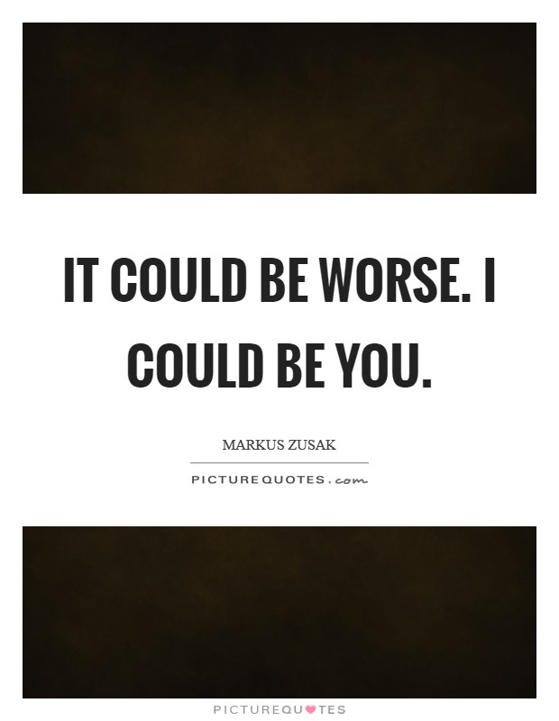 It could be worse. I could be you Picture Quote #1