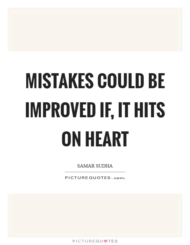 Mistakes could be improved if, It hits on Heart Picture Quote #1