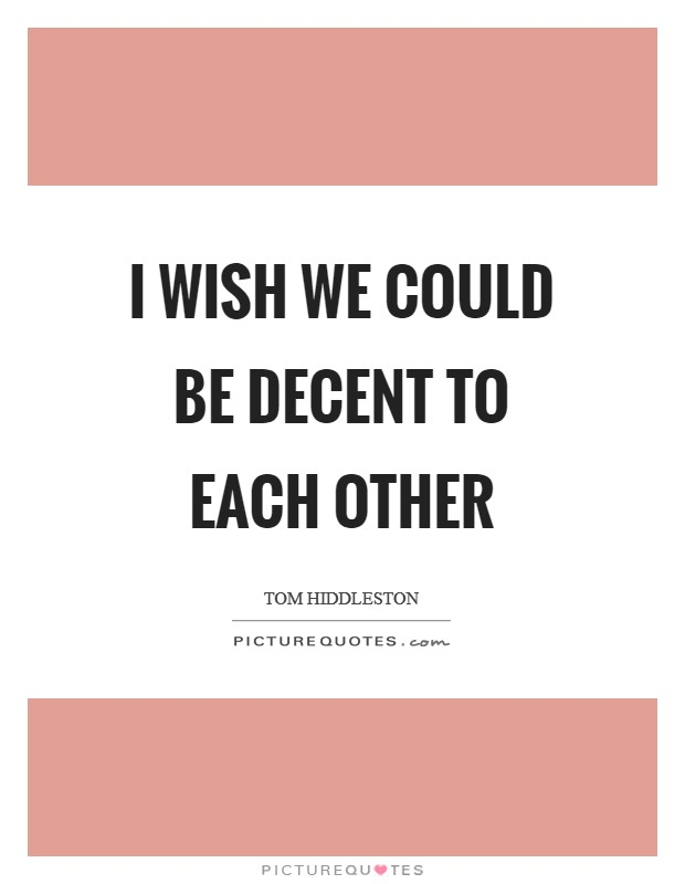 I wish we could be decent to each other Picture Quote #1