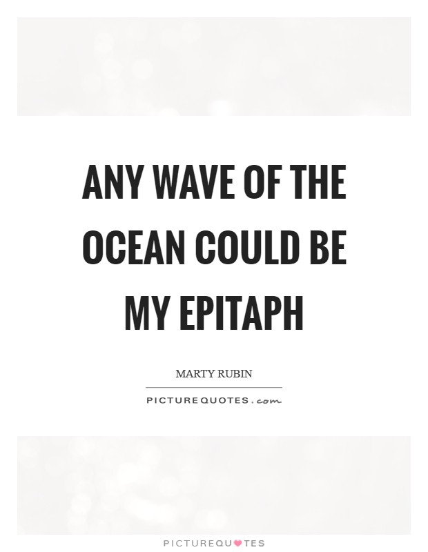 Any wave of the ocean could be my epitaph Picture Quote #1