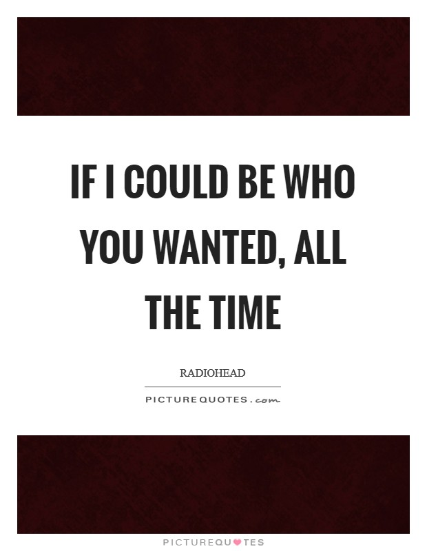 If I could be who you wanted, all the time Picture Quote #1