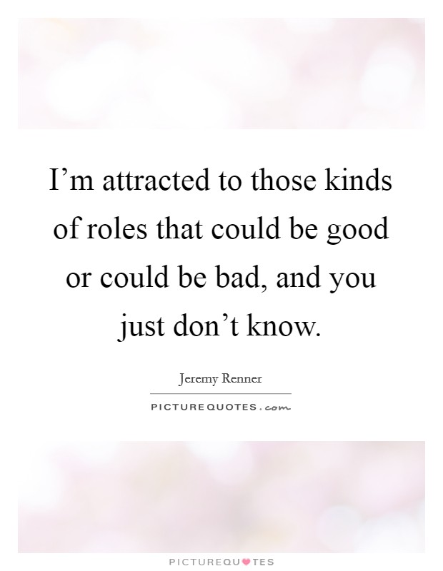 I'm attracted to those kinds of roles that could be good or could be bad, and you just don't know Picture Quote #1