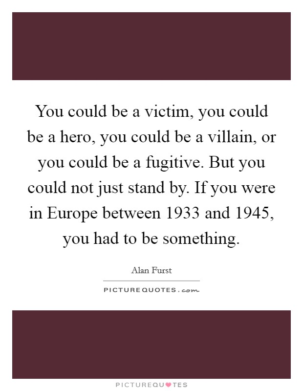 You could be a victim, you could be a hero, you could be a villain, or you could be a fugitive. But you could not just stand by. If you were in Europe between 1933 and 1945, you had to be something. Picture Quote #1