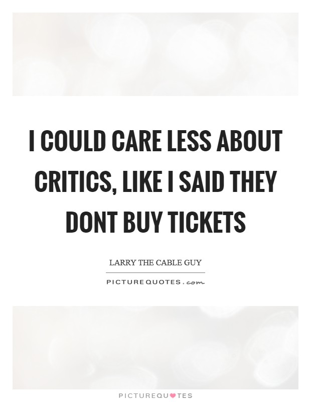 I COULD CARE LESS ABOUT CRITICS, LIKE I SAID THEY DONT BUY TICKETS Picture Quote #1