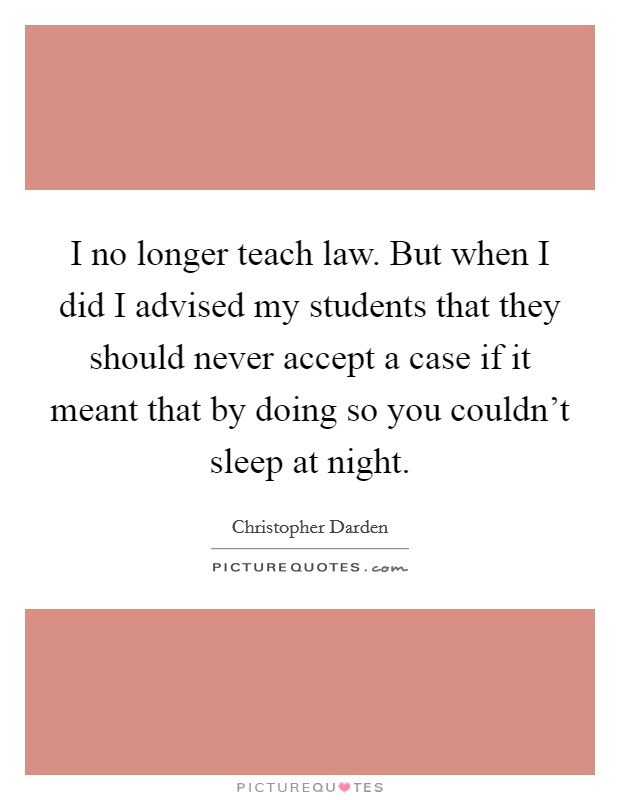I no longer teach law. But when I did I advised my students that they should never accept a case if it meant that by doing so you couldn't sleep at night Picture Quote #1