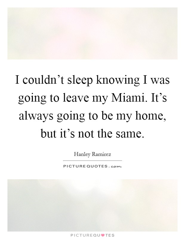 I couldn't sleep knowing I was going to leave my Miami. It's always going to be my home, but it's not the same. Picture Quote #1