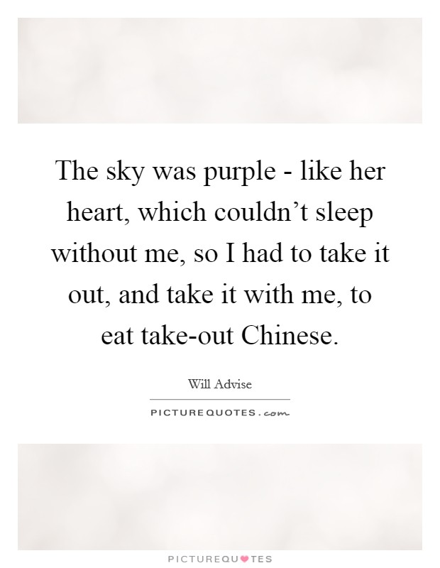 The sky was purple - like her heart, which couldn't sleep without me, so I had to take it out, and take it with me, to eat take-out Chinese Picture Quote #1
