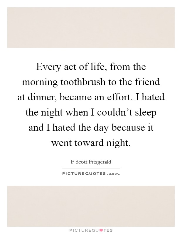 Every act of life, from the morning toothbrush to the friend at dinner, became an effort. I hated the night when I couldn't sleep and I hated the day because it went toward night. Picture Quote #1