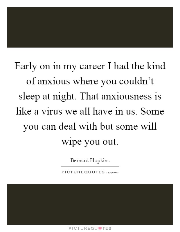Early on in my career I had the kind of anxious where you couldn't sleep at night. That anxiousness is like a virus we all have in us. Some you can deal with but some will wipe you out. Picture Quote #1