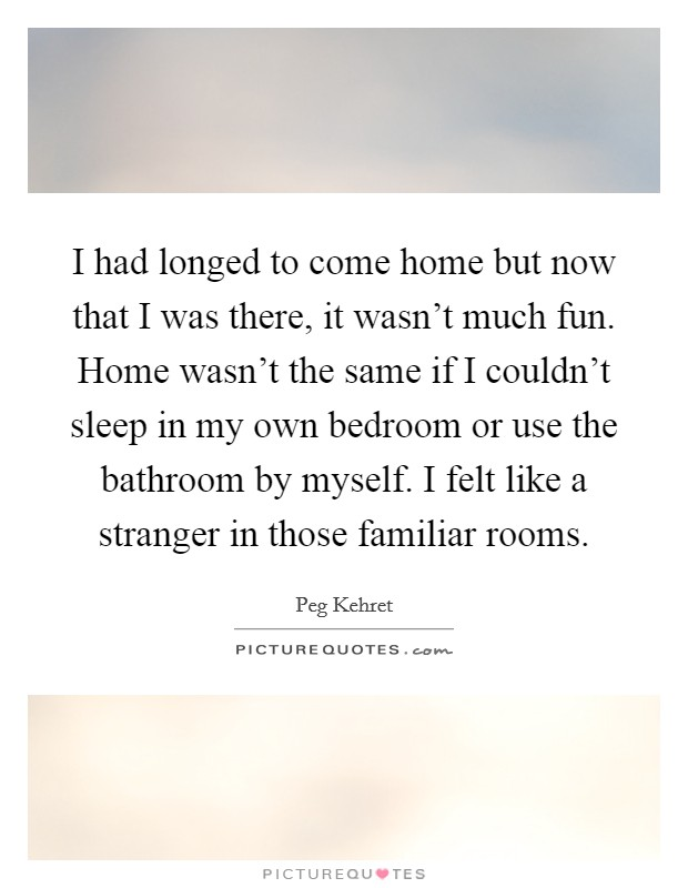 I had longed to come home but now that I was there, it wasn't much fun. Home wasn't the same if I couldn't sleep in my own bedroom or use the bathroom by myself. I felt like a stranger in those familiar rooms Picture Quote #1