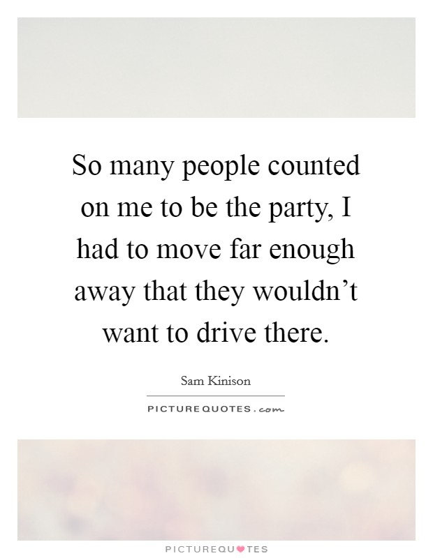 So many people counted on me to be the party, I had to move far enough away that they wouldn't want to drive there Picture Quote #1