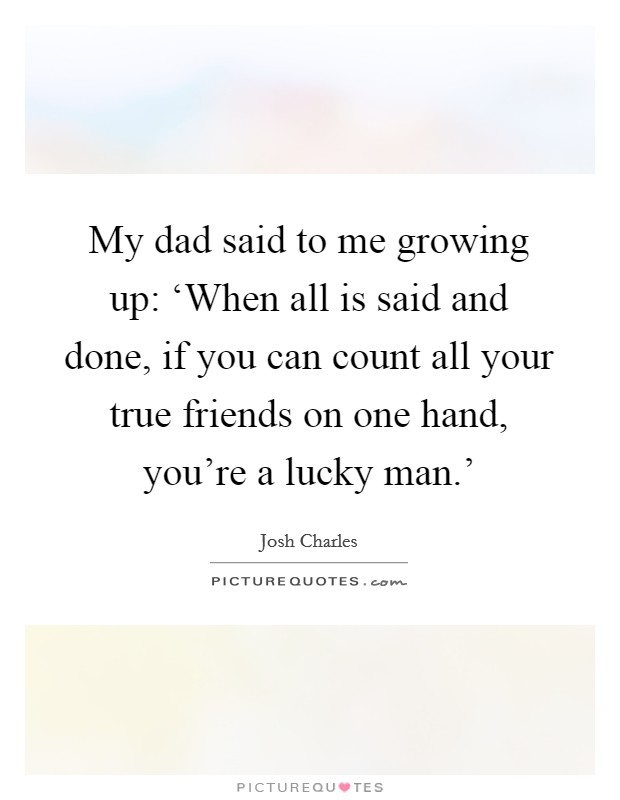 My dad said to me growing up: 'When all is said and done, if you can count all your true friends on one hand, you're a lucky man.' Picture Quote #1