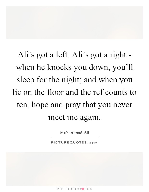 Ali's got a left, Ali's got a right - when he knocks you down, you'll sleep for the night; and when you lie on the floor and the ref counts to ten, hope and pray that you never meet me again Picture Quote #1