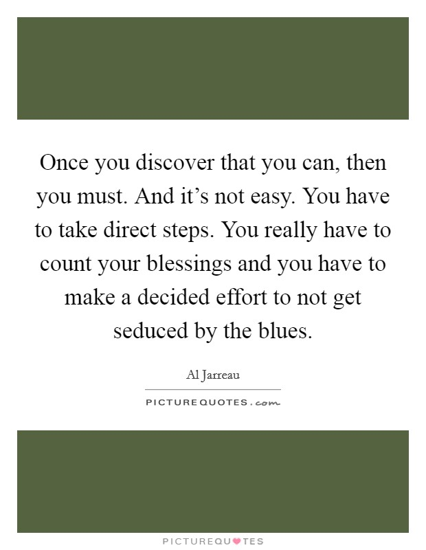 Once you discover that you can, then you must. And it's not easy. You have to take direct steps. You really have to count your blessings and you have to make a decided effort to not get seduced by the blues Picture Quote #1
