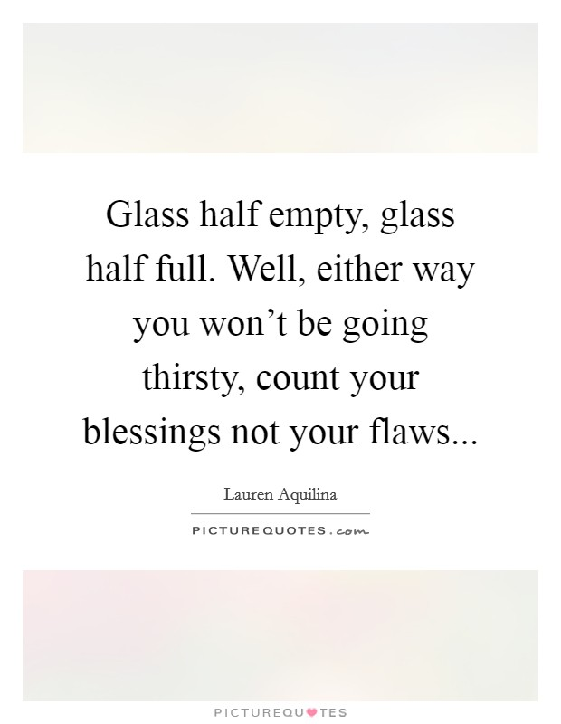 Glass half empty, glass half full. Well, either way you won't be going thirsty, count your blessings not your flaws Picture Quote #1