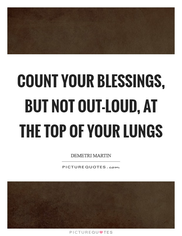 Count your blessings, but not out-loud, at the top of your lungs Picture Quote #1