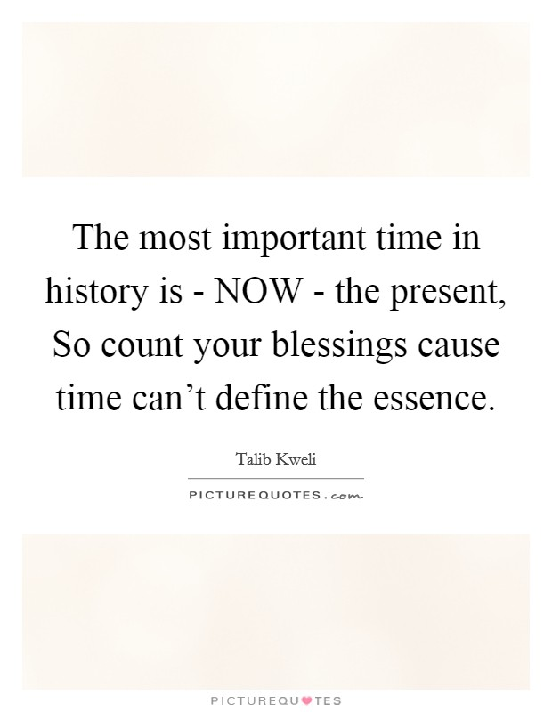 The most important time in history is - NOW - the present, So count your blessings cause time can't define the essence Picture Quote #1