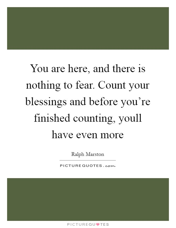 You are here, and there is nothing to fear. Count your blessings and before you're finished counting, youll have even more Picture Quote #1