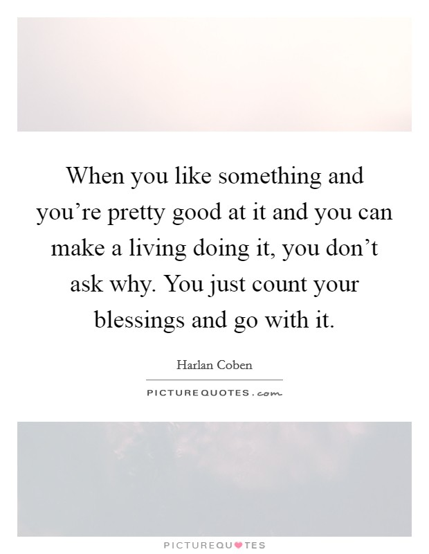 When you like something and you're pretty good at it and you can make a living doing it, you don't ask why. You just count your blessings and go with it Picture Quote #1