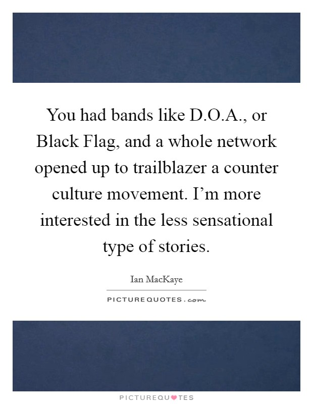 You had bands like D.O.A., or Black Flag, and a whole network opened up to trailblazer a counter culture movement. I'm more interested in the less sensational type of stories Picture Quote #1